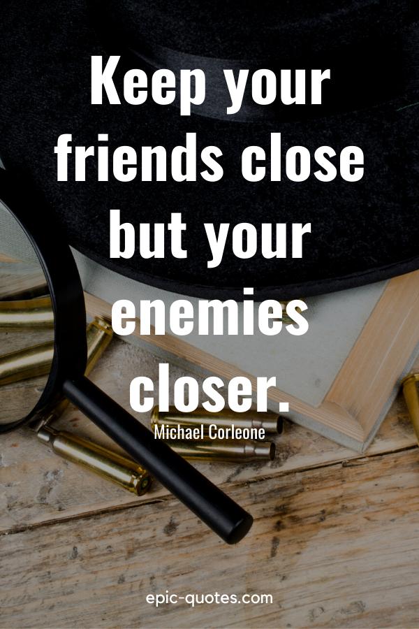 """Keep your friends close but your enemies closer."" -Michael Corleone"