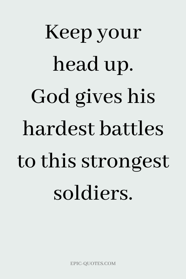 Keep your head up. God gives his hardest battles to this strongest soldiers.
