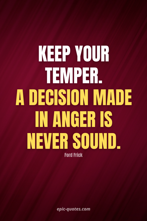 Keep your temper. A decision made in anger is never sound. -Ford Frick