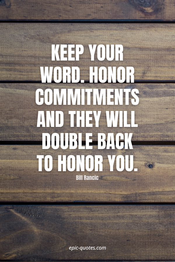 Keep your word. Honor commitments and they will double back to honor you. -Bill Rancic