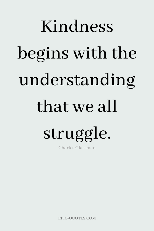 Kindness begins with the understanding that we all struggle. -Charles Glassman