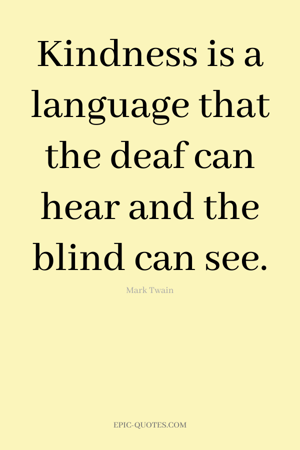 Kindness is a language that the deaf can hear and the blind can see. -Mark Twain