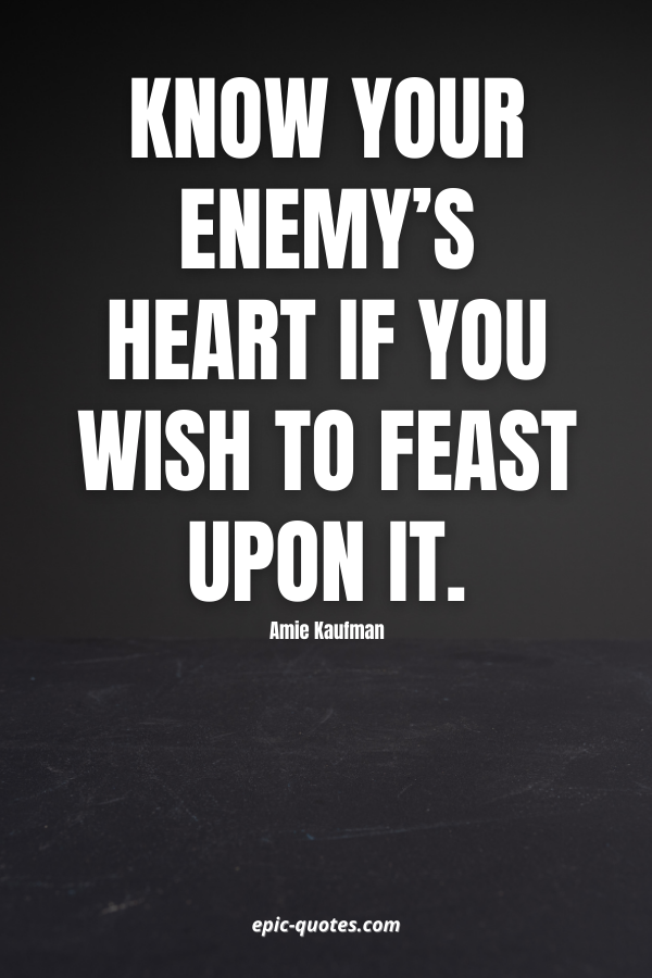 Know your enemy's heart if you wish to feast upon it. -Amie Kaufman