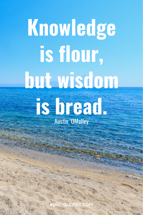 """""""Knowledge is flour, but wisdom is bread."""" -Austin 'OMalley"""