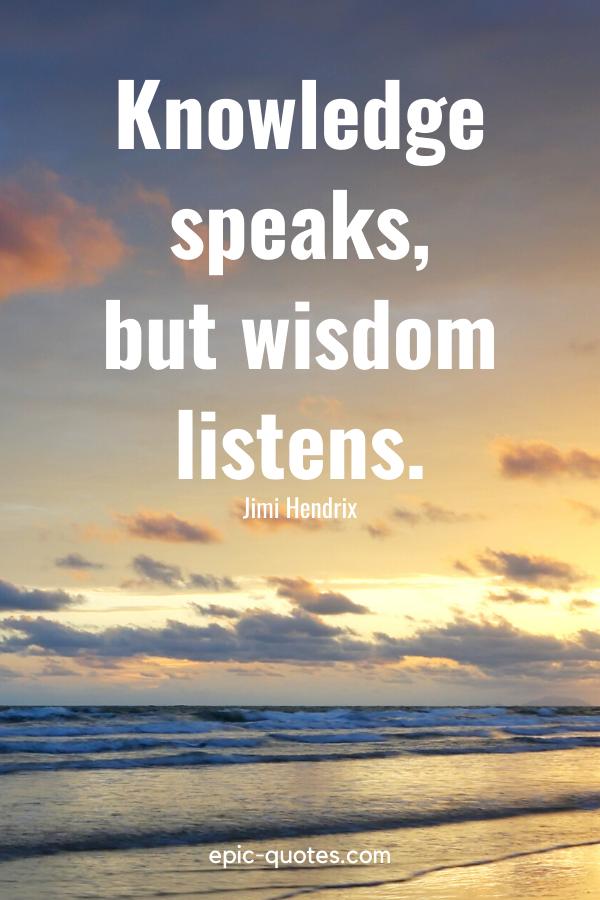 """""""Knowledge speaks, but wisdom listens."""" -Jimi Hendrix"""