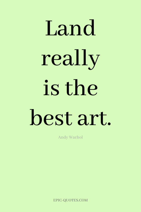 Land really is the best art. -Andy Warhol