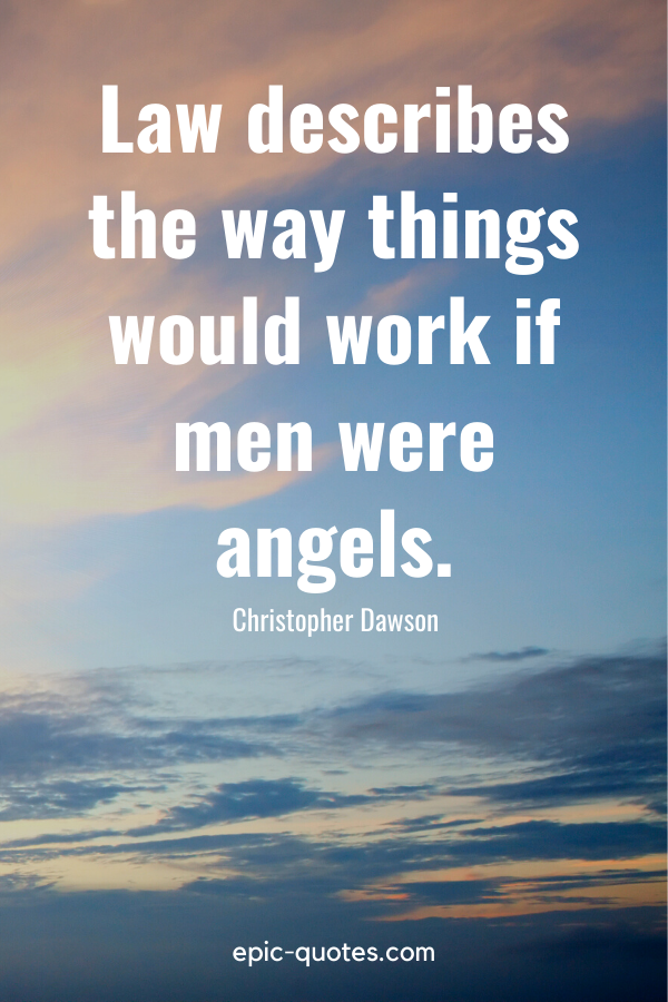 """""""Law describes the way things would work if men were angels."""" -Christopher Dawson"""