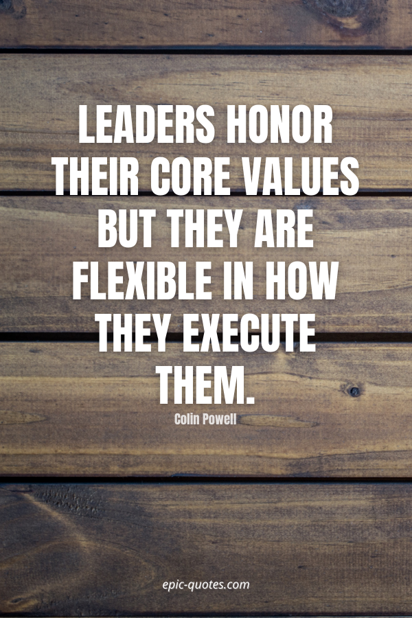 Leaders honor their core values but they are flexible in how they execute them. -Colin Powell