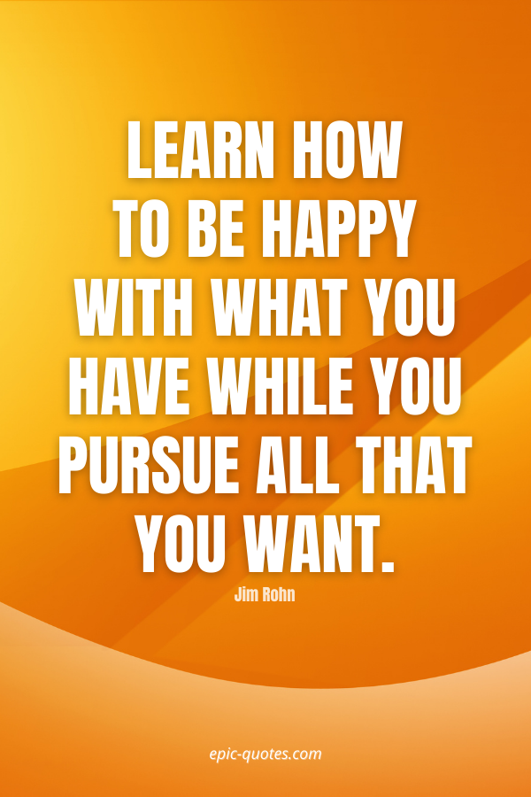 Learn how to be happy with what you have while you pursue all that you want. -Jim Rohn