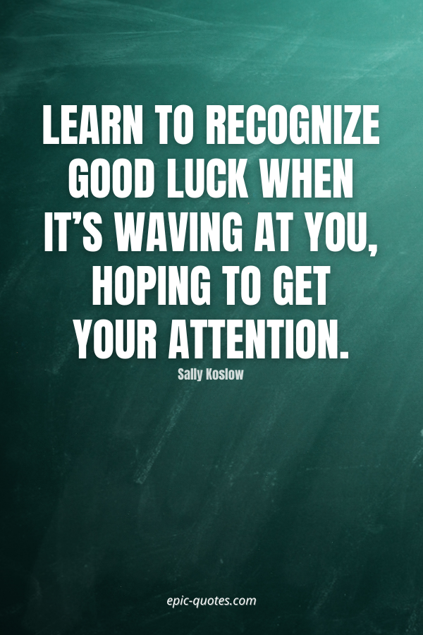 Learn to recognize good luck when it's waving at you, hoping to get your attention. -Sally Koslow