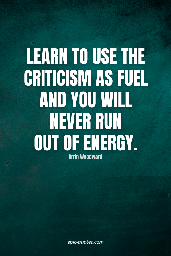 Learn to use the criticism as fuel and you will never run out of energy. -Orrin Woodward