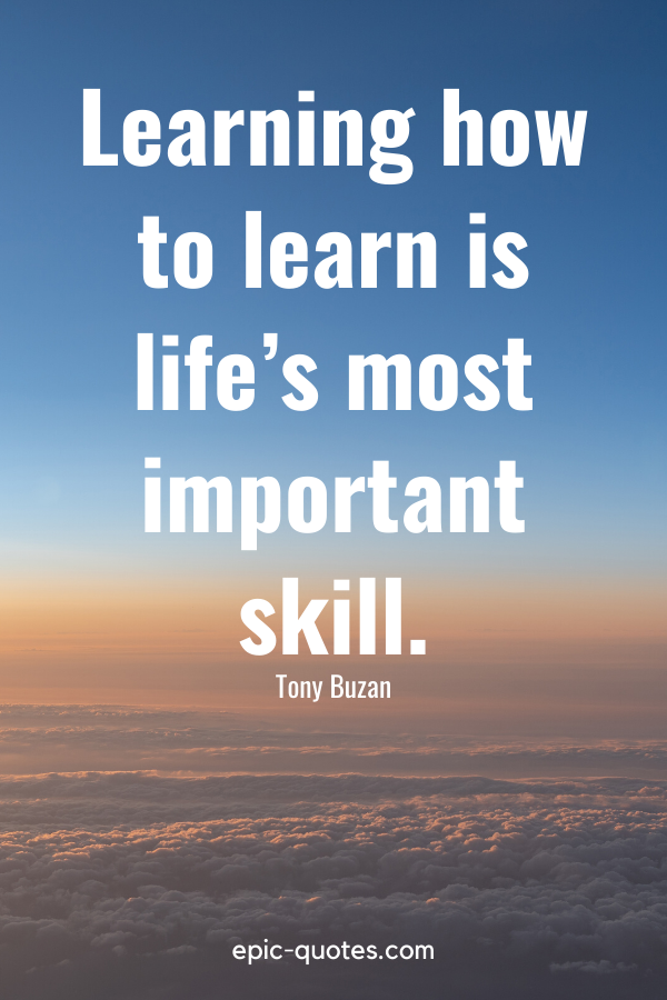 """""""Learning how to learn is life's most important skill."""" -Tony Buzan"""