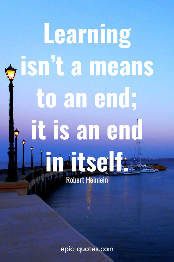 """""""Learning isn't a means to an end; it is an end in itself."""" -Robert Heinlein"""