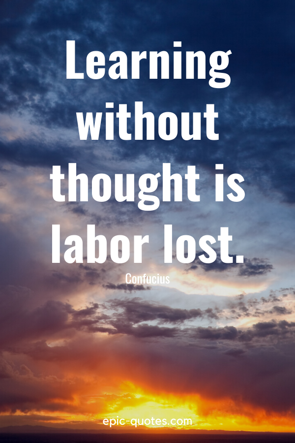 """""""Learning without thought is labor lost."""" -Confucius"""