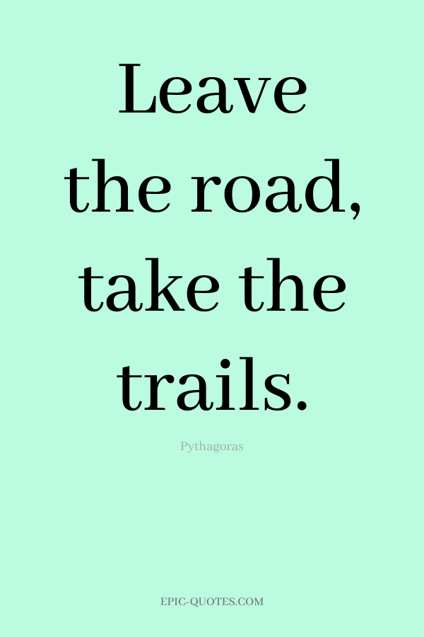 Leave the road, take the trails. -Pythagoras