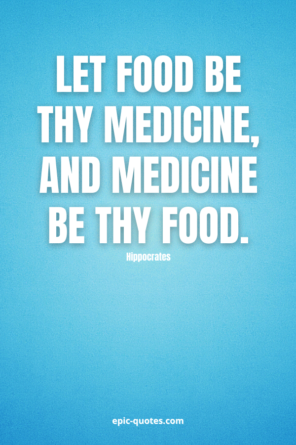 Let food be thy medicine, and medicine be thy food. -Hippocrates