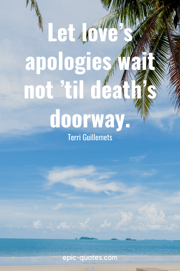 """""""Let love's apologies wait not 'til death's doorway."""" -Terri Guillemets"""
