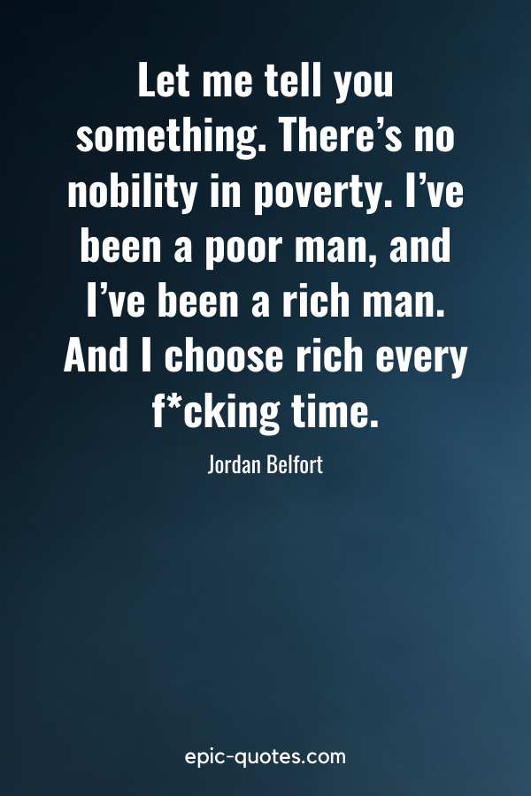 """""""Let me tell you something. There's no nobility in poverty. I've been a poor man, and I've been a rich man. And I choose rich every fcking time."""" -Jordan Belfort"""