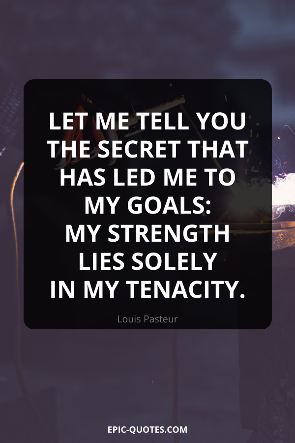 Let me tell you the secret that has led me to my goals my strength lies solely in my tenacity. -Louis Pasteur