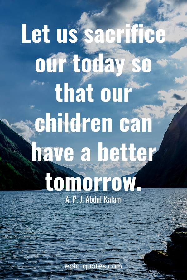 """""""Let us sacrifice our today so that our children can have a better tomorrow.""""-A. P. J. Abdul Kalam"""