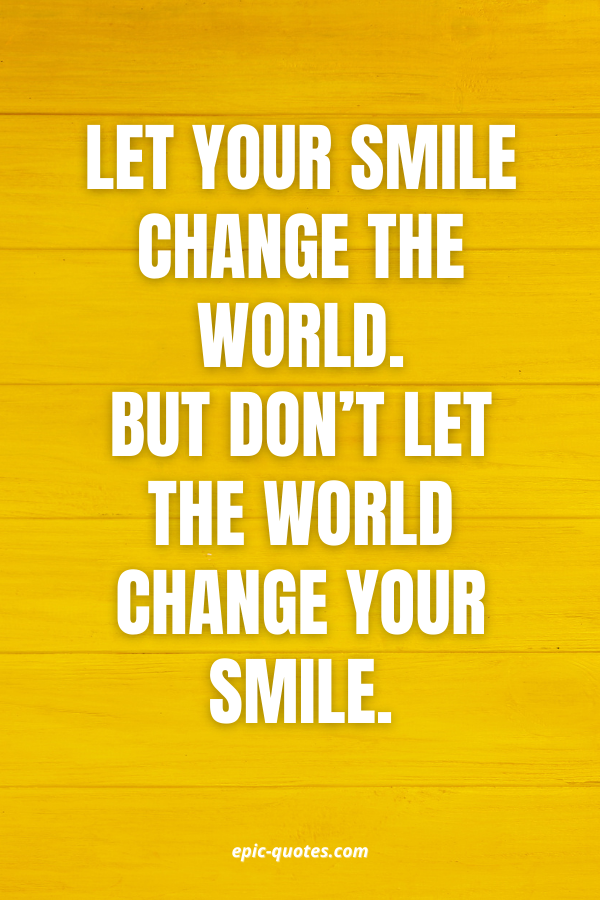 Let your smile change the world. But don't let the world change your smile.