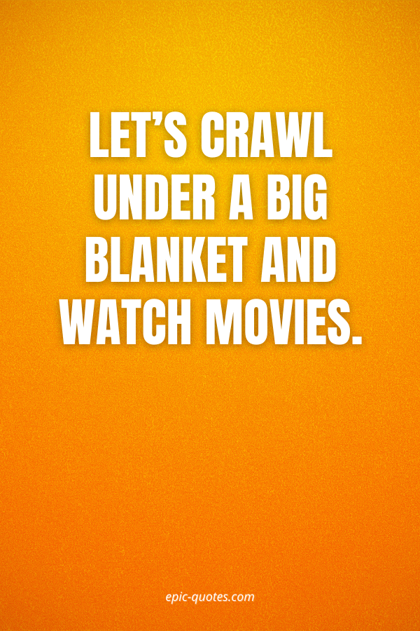 Let's crawl under a big blanket and watch movies.