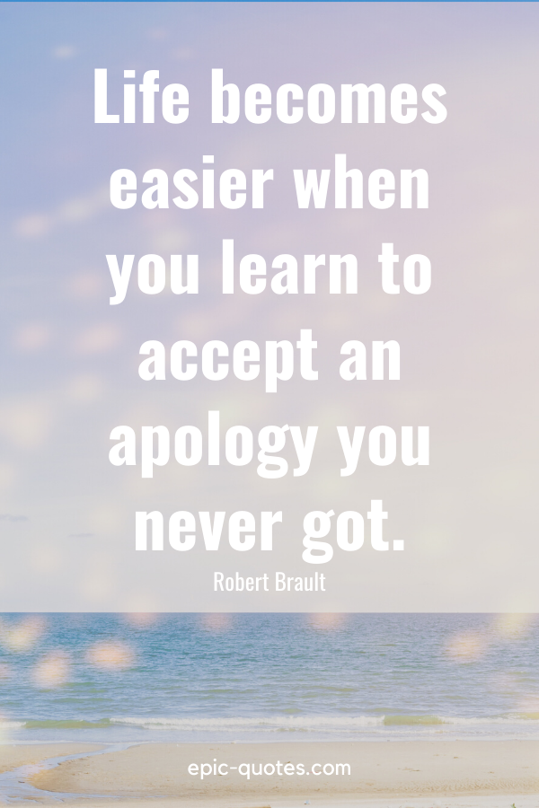 """""""Life becomes easier when you learn to accept an apology you never got."""" -Robert Brault"""