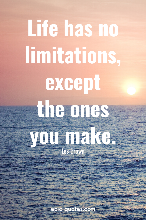 """""""Life has no limitations, except the ones you make."""" -Les Brown"""