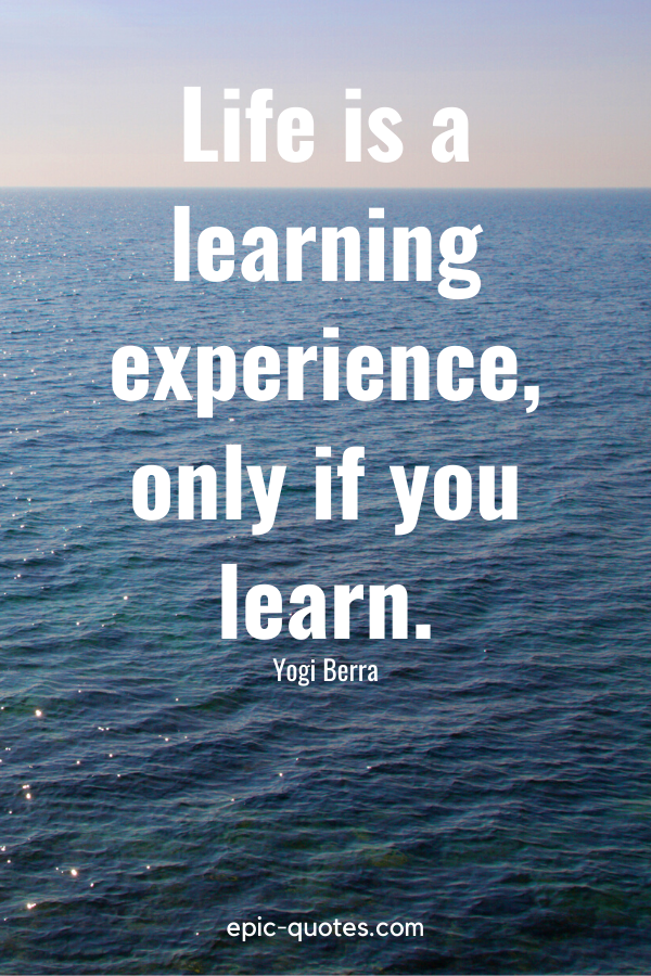 """""""Life is a learning experience, only if you learn."""" -Yogi Berra"""