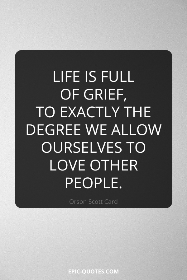 Life is full of grief, to exactly the degree we allow ourselves to love other people. -Orson Scott Card