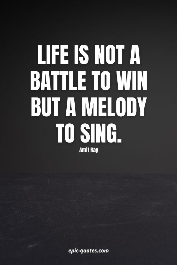 Life is not a battle to win but a melody to sing. -Amit Ray