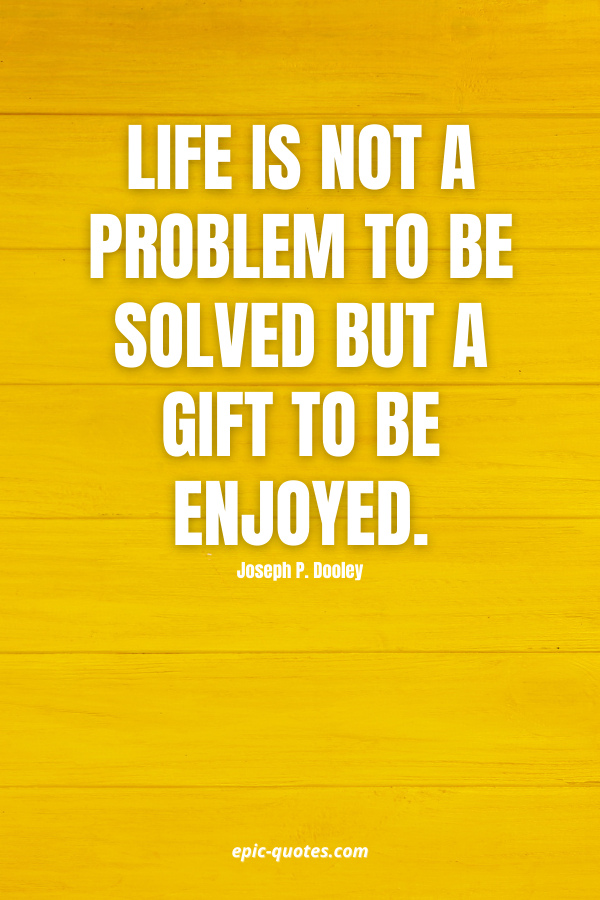 Life is not a problem to be solved but a gift to be enjoyed. -Joseph P. Dooley
