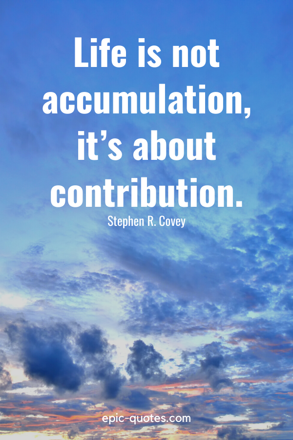 """""""Life is not accumulation, it's about contribution."""" -Stephen R. Covey"""