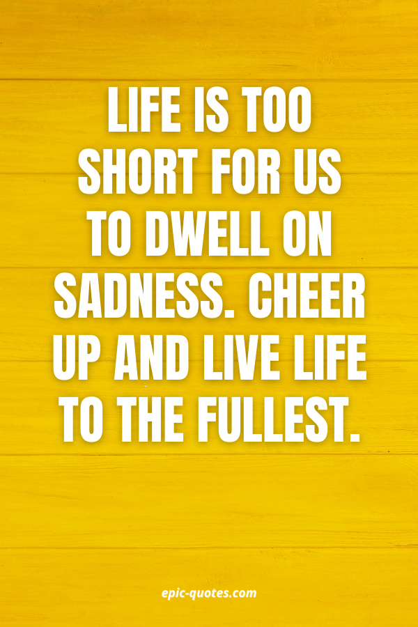 Life is too short for us to dwell on sadness. Cheer up and live life to the fullest.