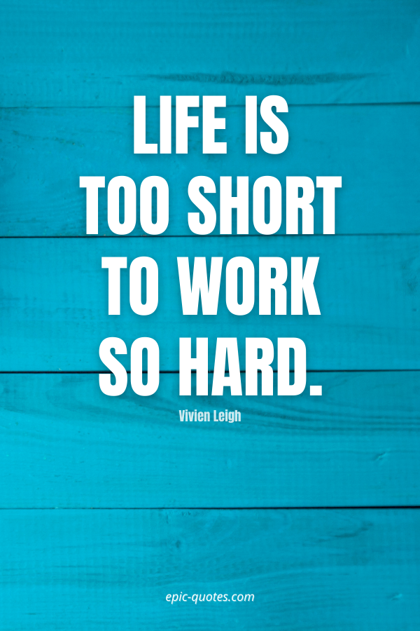 Life is too short to work so hard. -Vivien Leigh