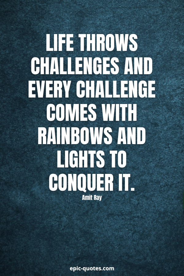 Life throws challenges and every challenge comes with rainbows and lights to conquer it. -Amit Ray