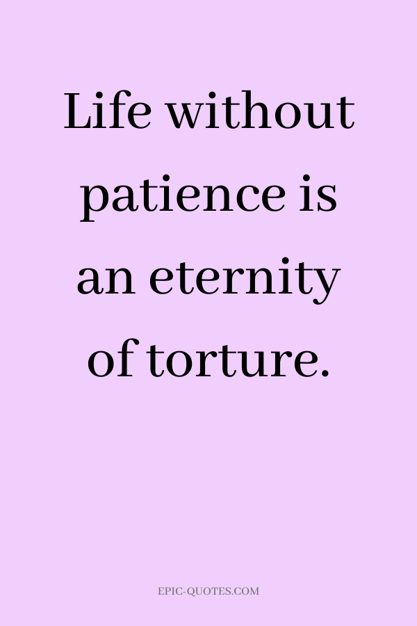 Life without patience is an eternity of torture.
