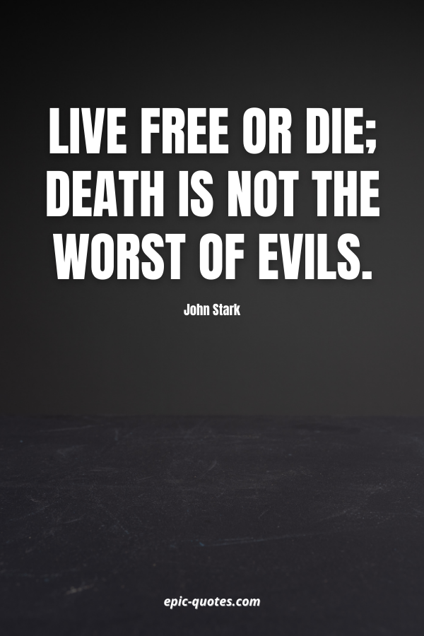 Live Free or Die; Death is Not the Worst of Evils. -John Stark