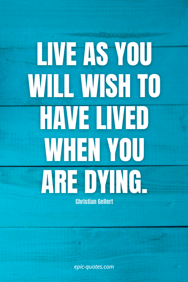 Live as you will wish to have lived when you are dying. -Christian Gellert