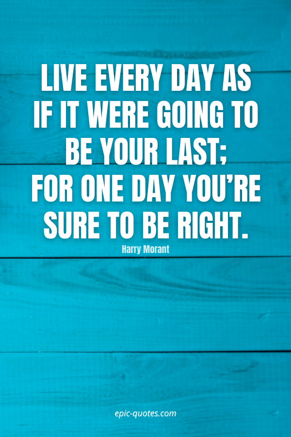 Live every day as if it were going to be your last; for one day you're sure to be right. -Harry Morant