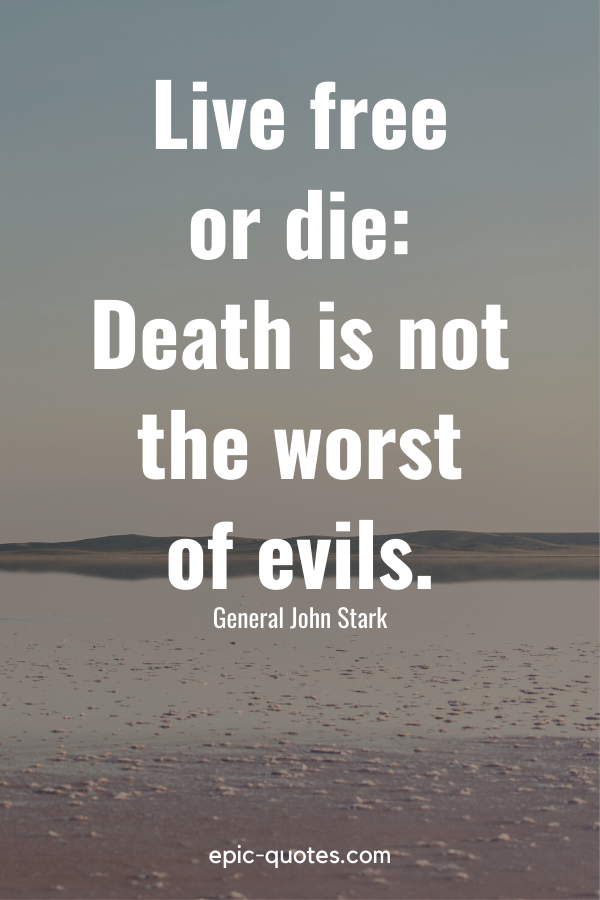 """""""Live free or die Death is not the worst of evils."""" -General John Stark"""