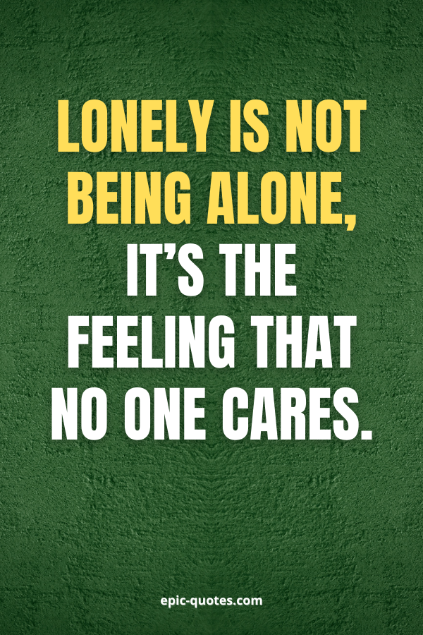 Lonely is not being alone, it's the feeling that no one cares.