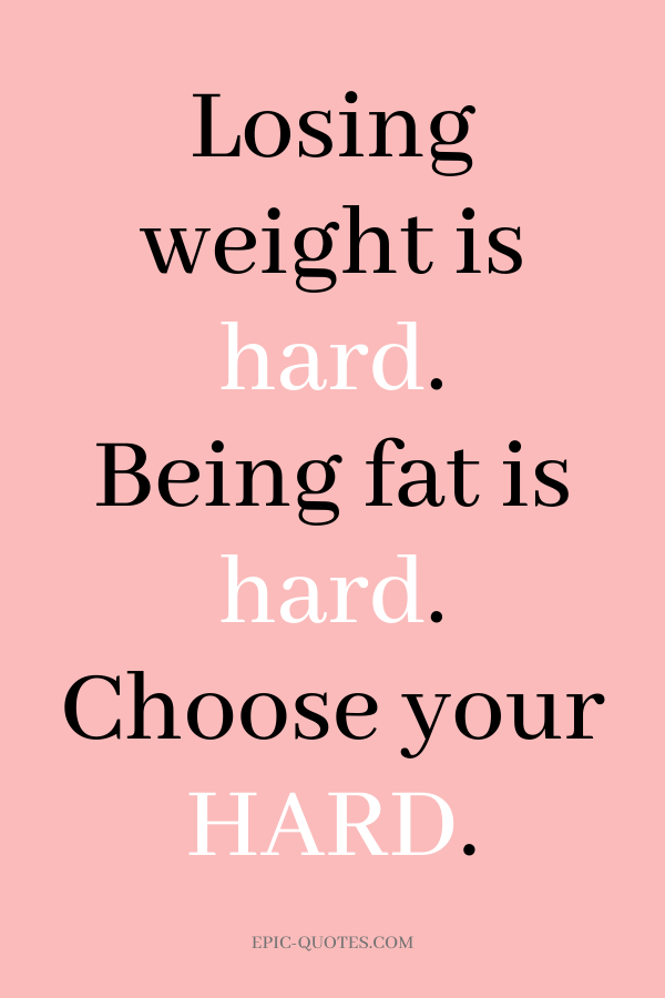 Losing weight is hard. Being fat is hard. Choose your Hard.