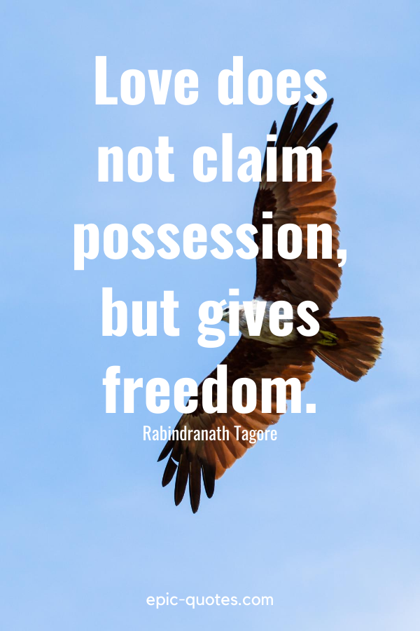 """""""Love does not claim possession, but gives freedom."""" -Rabindranath Tagore"""