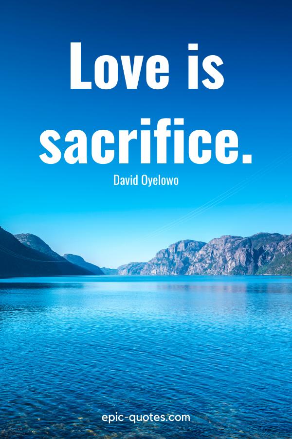 """Love is sacrifice.""-David Oyelowo"