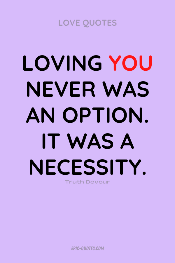 Loving you never was an option. It was a necessity. Truth Devour