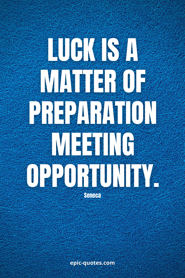 Luck is a matter of preparation meeting opportunity. -Seneca