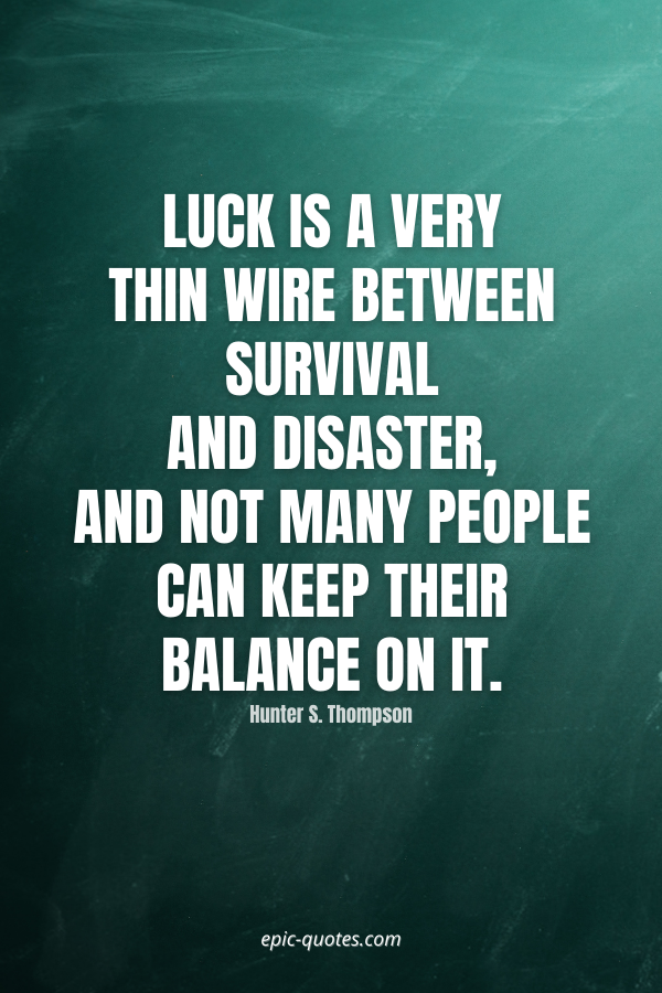 Luck is a very thin wire between survival and disaster, and not many people can keep their balance on it. -Hunter S. Thompson