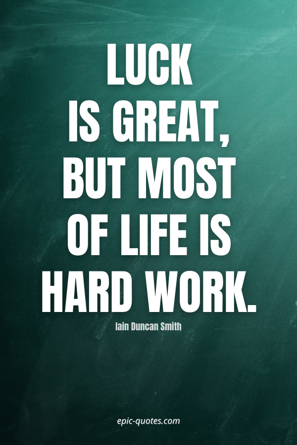 Luck is great, but most of life is hard work. -Iain Duncan Smith