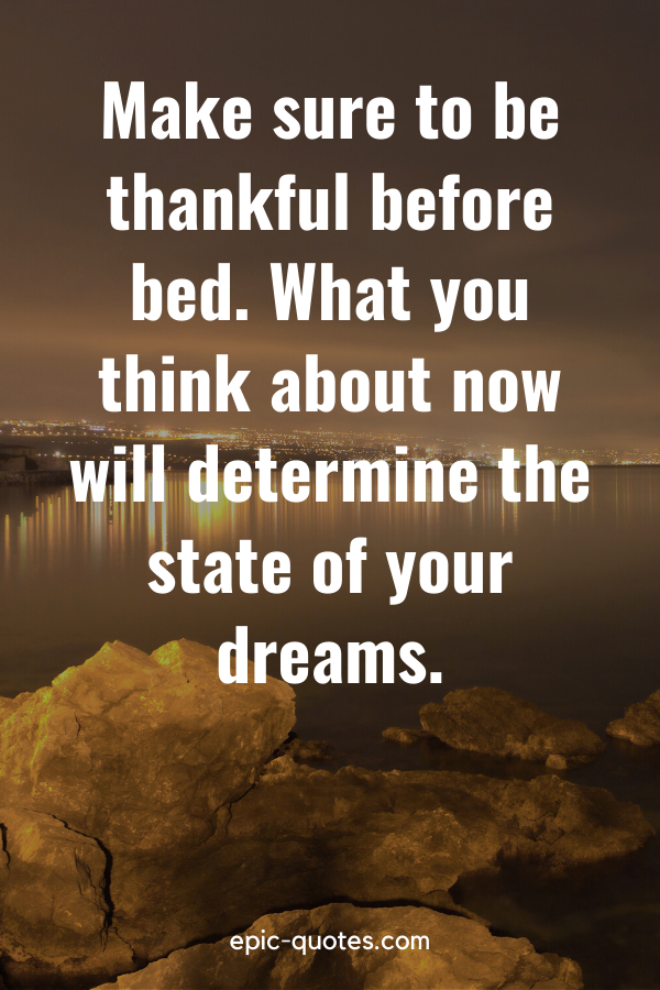 """""""Make sure to be thankful before bed. What you think about now will determine the state of your dreams."""""""